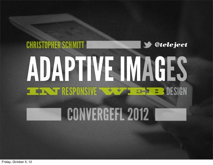 CHRISTOPHER SCHMITT            @teleject                 ADAPTIVE IMAGES                 IN RESPONSIVE WEB DESIGN         ...