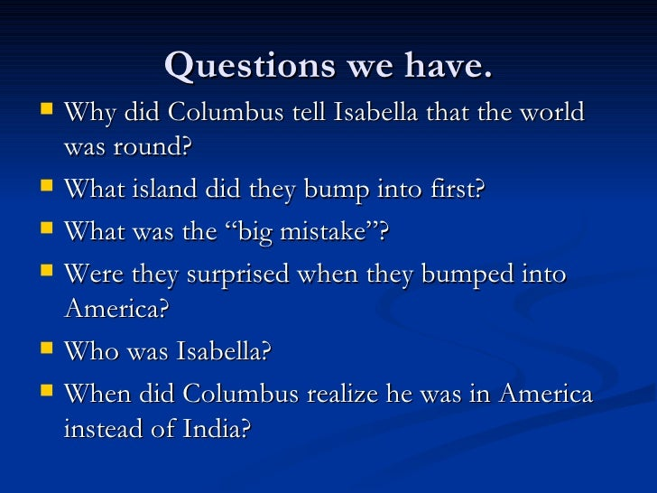 Questions we have. <ul><li>Why did Columbus tell Isabella that the world was round?  </li></ul><ul><li>What island did the...