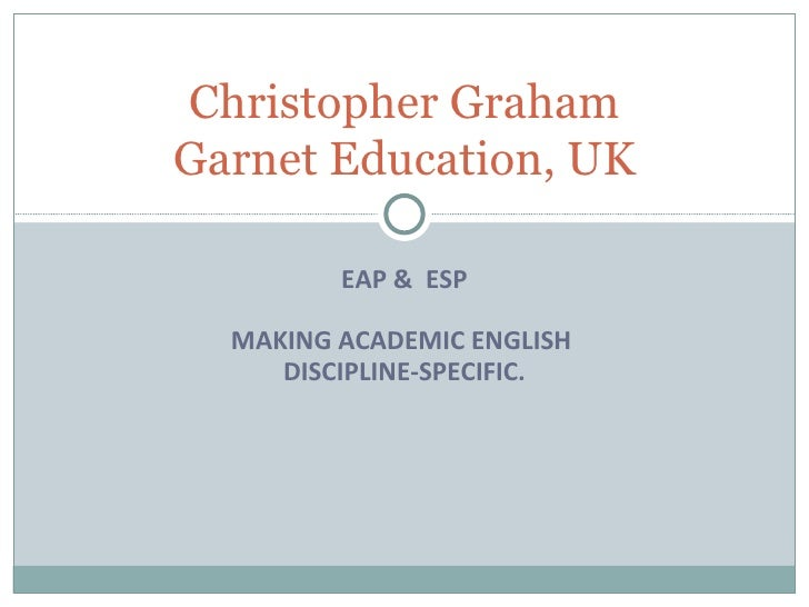 EAP &  ESP MAKING ACADEMIC ENGLISH  DISCIPLINE-SPECIFIC. Christopher Graham Garnet Education, UK