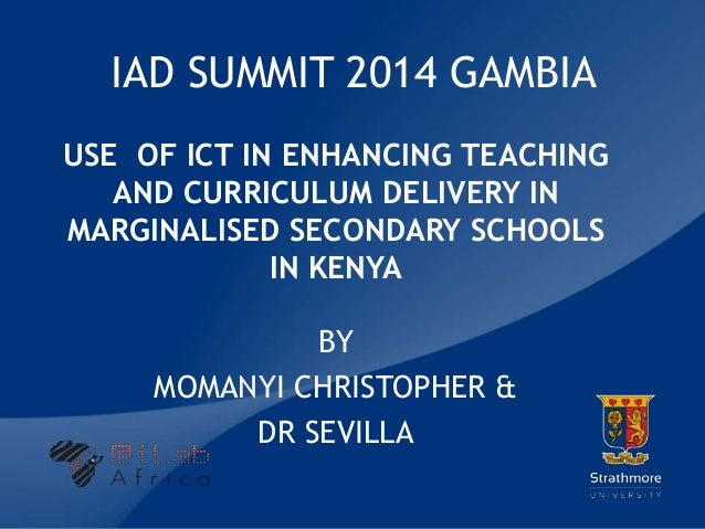 | IAD SUMMIT 2014 GAMBIA USE OF ICT IN ENHANCING TEACHING AND CURRICULUM DELIVERY IN MARGINALISED SECONDARY SCHOOLS IN KEN...