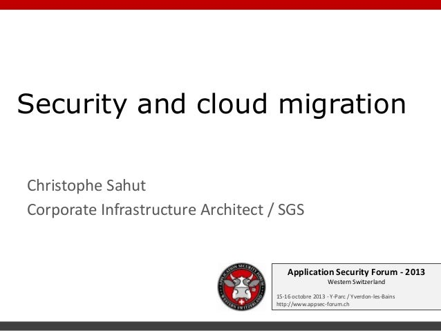 Security and cloud migration Christophe Sahut Corporate Infrastructure Architect / SGS  Application Security Forum - 2013 ...