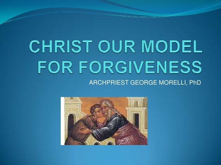 CHRIST OUR MODEL FOR FORGIVENESS<br />ARCHPRIEST GEORGE MORELLI, PhD<br />