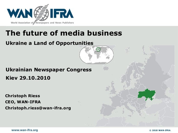 Christoph Riess CEO, WAN-IFRA [email_address] Ukrainian Newspaper Congress Kiev 29.10.2010 The future of media business Uk...