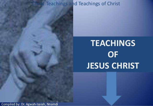 Christ Teachings and Teachings of Christ  TEACHINGS OF JESUS CHRIST  Compiled by: Dr. Agwah-Isaiah, Nnamdi