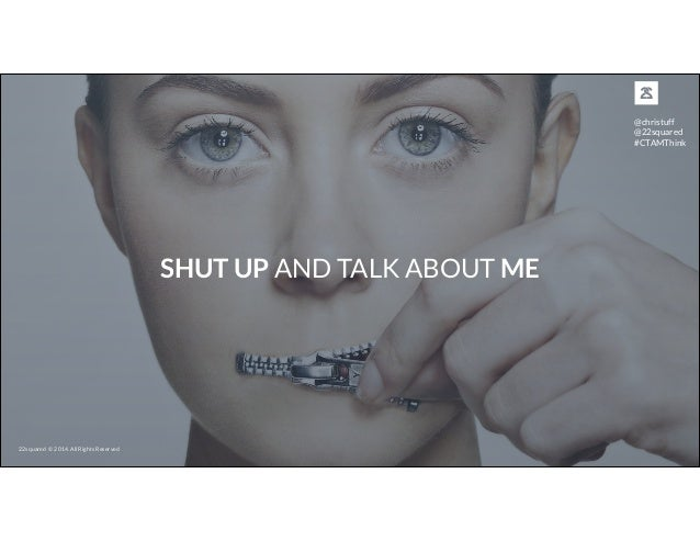 SHUT UP AND TALK ABOUT ME 22squared © 2014. All Rights Reserved @christuff @22squared #CTAMThink