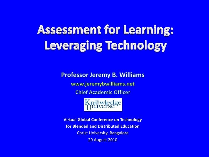 Assessment for Learning:Leveraging Technology<br />Professor Jeremy B. Williams<br />www.jeremybwilliams.net<br />Chief Ac...