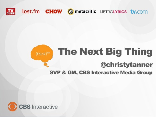 The Next Big Thing @christytanner SVP & GM, CBS Interactive Media Group