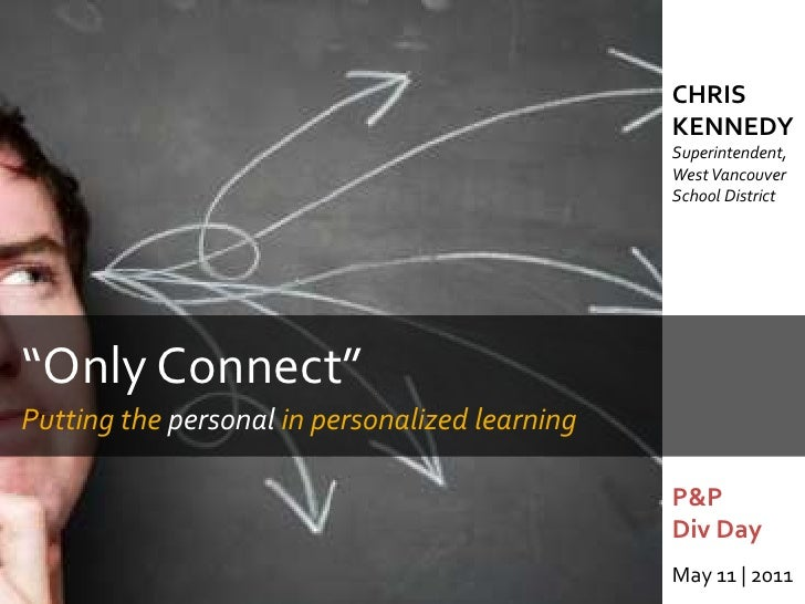 """CHRIS KENNEDYSuperintendent, West Vancouver School District<br />""""Only Connect""""<br />Putting the personal in personalized ..."""