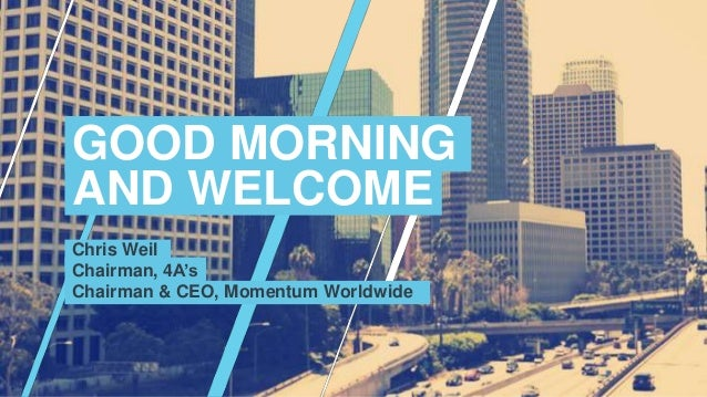 Chris Weil Chairman, 4A's Chairman & CEO, Momentum Worldwide GOOD MORNING AND WELCOME
