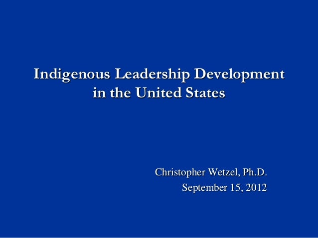Indigenous Leadership Development        in the United States               Christopher Wetzel, Ph.D.                     ...