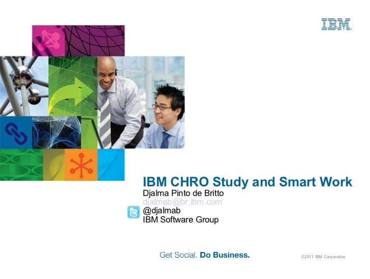 IBM CHRO Study and Smart Work Djalma Pinto de Britto [email_address] @djalmab IBM Software Group