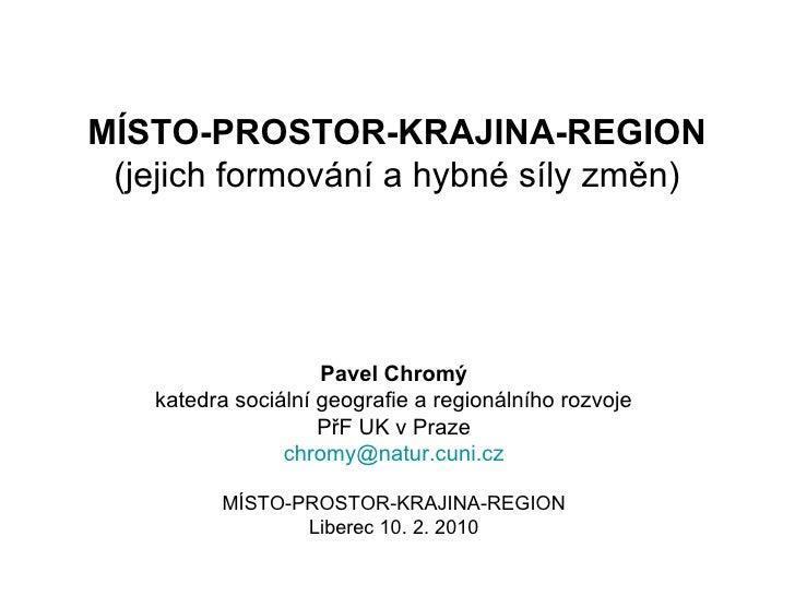 MÍSTO-PROSTOR-KRAJINA-REGION (jejich formování a hybné síly změn)                     Pavel Chromý    katedra sociální geo...