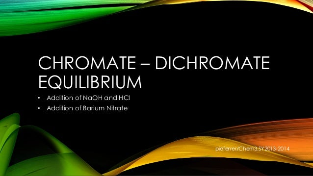 CHROMATE – DICHROMATE EQUILIBRIUM • Addition of NaOH and HCl • Addition of Barium Nitrate pieferrer/Chem3.SY2013-2014