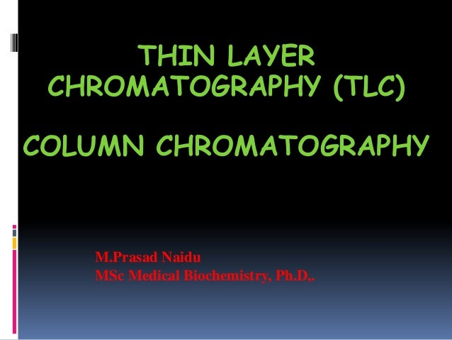 THIN LAYER CHROMATOGRAPHY (TLC) AND COLUMN CHROMATOGRAPHY M.Prasad Naidu MSc Medical Biochemistry, Ph.D,.