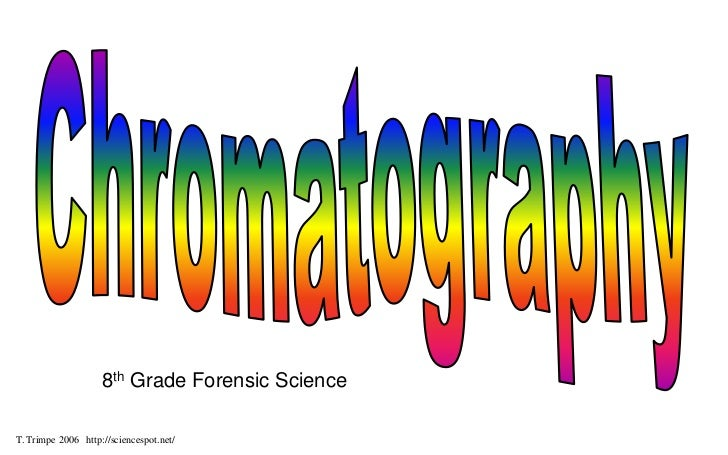 Chromatography<br />8th Grade Forensic Science<br />T. Trimpe 2006   http://sciencespot.net/<br />