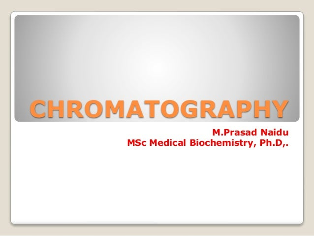 CHROMATOGRAPHY M.Prasad Naidu MSc Medical Biochemistry, Ph.D,.