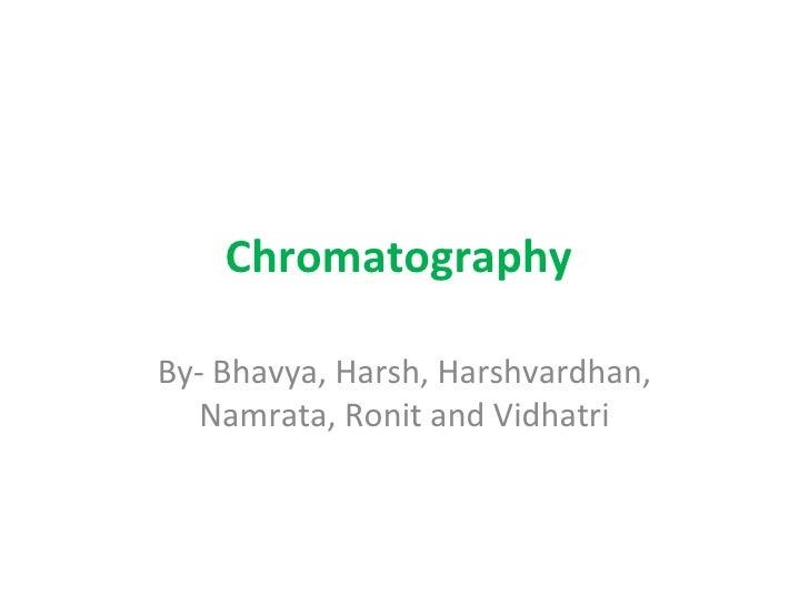 Chromatography  By- Bhavya, Harsh, Harshvardhan, Namrata, Ronit and Vidhatri