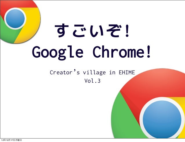 すごいぞ!               Google Chrome!                 Creator's village in EHIME                           Vol.312年12月17日月曜日