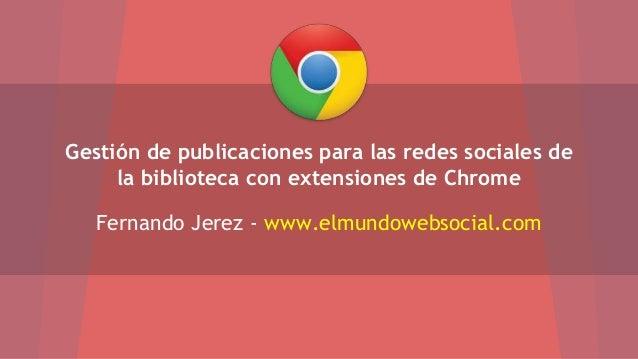 Gestión de publicaciones para las redes sociales de  la biblioteca con extensiones de Chrome  Fernando Jerez - www.elmundo...