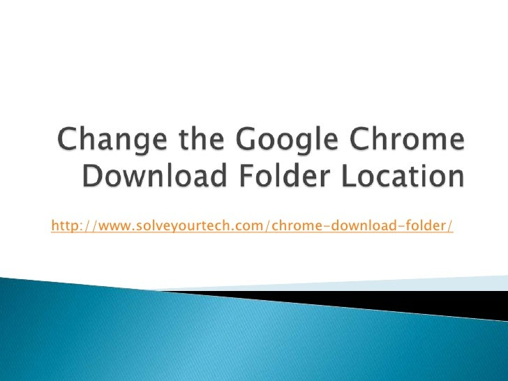http://www.solveyourtech.com/chrome-download-folder/