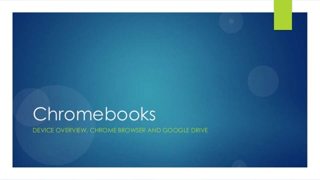 Chromebooks DEVICE OVERVIEW, CHROME BROWSER AND GOOGLE DRIVE