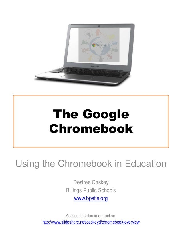 The GoogleChromebookUsing the Chromebook in EducationDesiree CaskeyBillings Public Schoolswww.bpstis.orgAccess this docume...