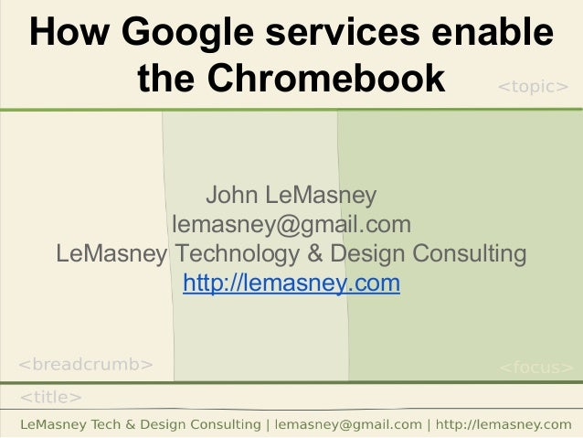 How Google services enable the Chromebook John LeMasney lemasney@gmail.com LeMasney Technology & Design Consulting http://...