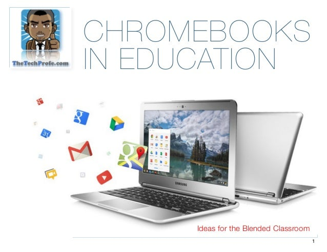 CHROMEBOOKS IN EDUCATION Ideas for the Blended Classroom 1