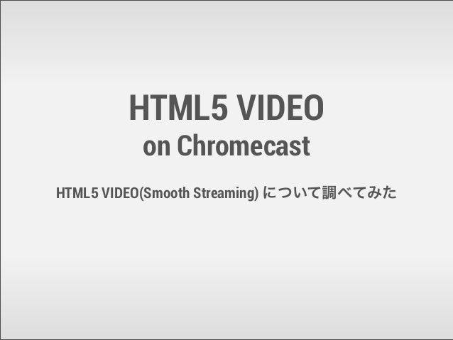 HTML5 VIDEO on Chromecast HTML5 VIDEO(Smooth Streaming) について調べてみた