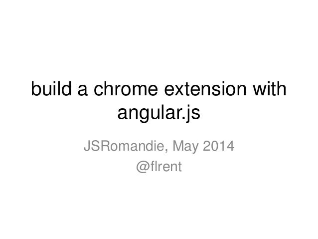build a chrome extension with angular.js JSRomandie, May 2014 @flrent