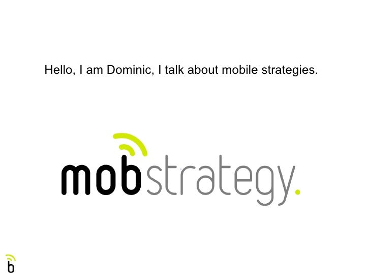 Hello, I am Dominic, I talk about mobile strategies.