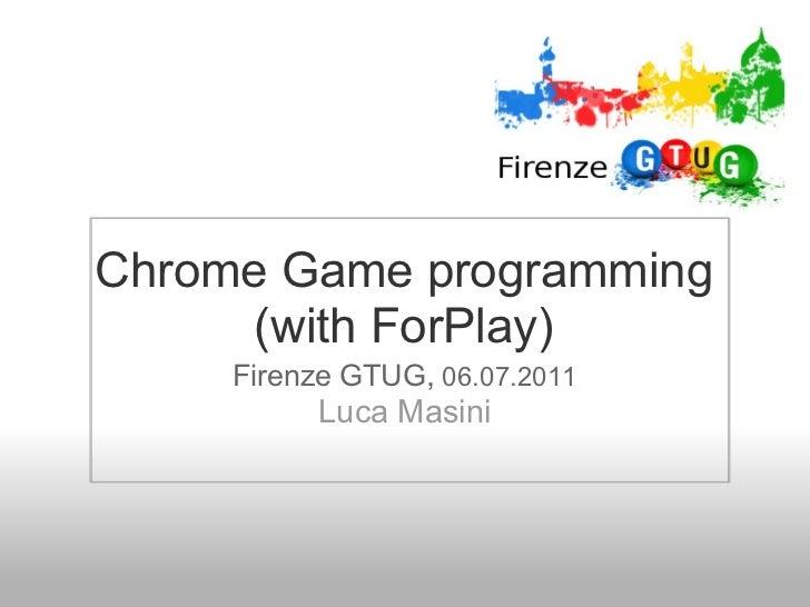 Chrome Game programming      (with ForPlay)     Firenze GTUG, 06.07.2011          Luca Masini