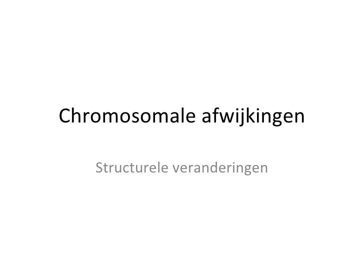 Chromosomale afwijkingen Structurele veranderingen