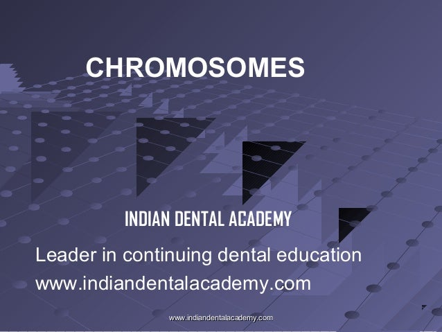 CHROMOSOMES  INDIAN DENTAL ACADEMY Leader in continuing dental education www.indiandentalacademy.com www.indiandentalacade...