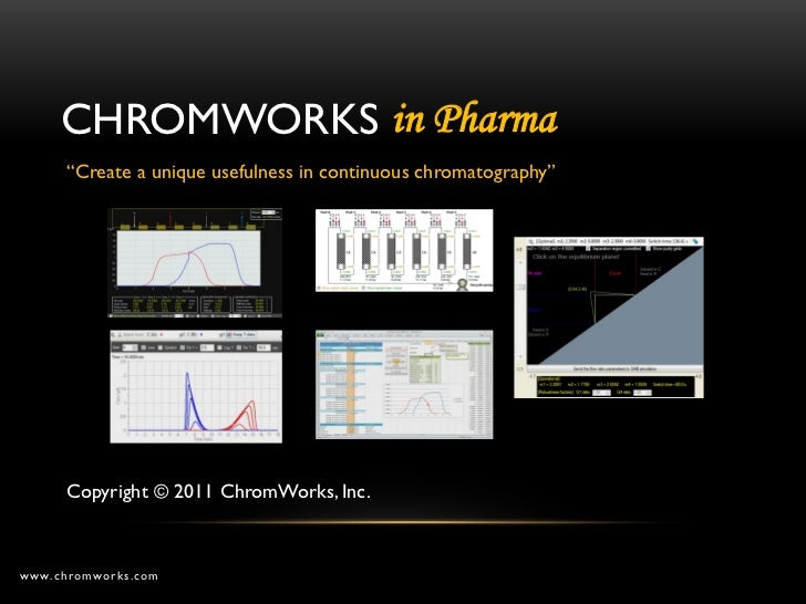 "CHROMWORKS in Pharma      ""Create a unique usefulness in continuous chromatography""      Copyright © 2011 ChromWorks, Inc...."