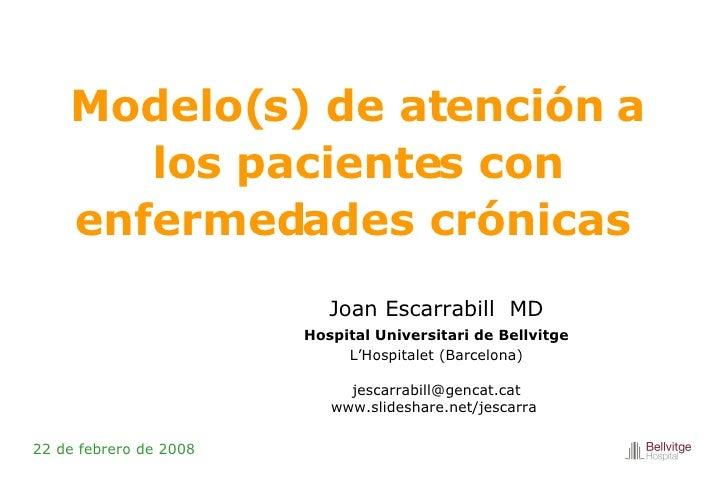 Modelo(s) de atención a los pacientes con enfermedades crónicas  22 de febrero de 2008 Joan Escarrabill   MD Hospital Univ...