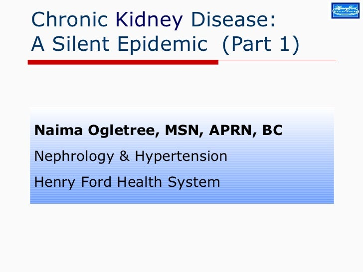 Chronic  Kidney  Disease:  A Silent Epidemic  (Part 1) Naima Ogletree, MSN, APRN, BC Nephrology & Hypertension Henry Ford ...