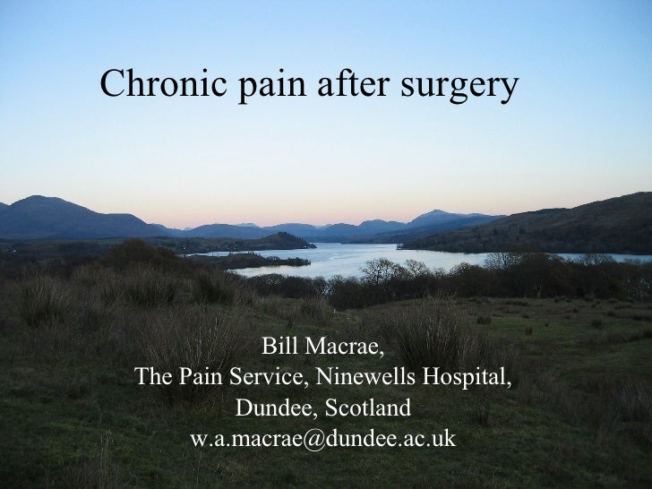 Chronic pain after surgery Bill Macrae, The Pain Service, Ninewells Hospital, Dundee, Scotland [email_address]