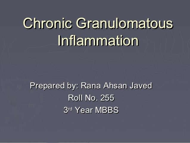 Chronic Granulomatous    Inflammation Prepared by: Rana Ahsan Javed          Roll No. 255         3rd Year MBBS