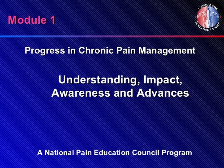 Module 1  Progress in Chronic Pain Management        Understanding, Impact,       Awareness and Advances    A National Pai...