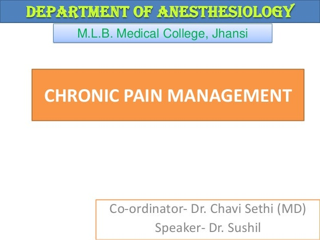 Department of Anesthesiology M.L.B. Medical College, Jhansi  CHRONIC PAIN MANAGEMENT  Co-ordinator- Dr. Chavi Sethi (MD) S...
