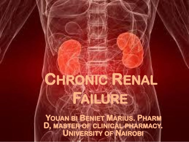 CHRONIC RENAL FAILURE YOUAN BI BENIET MARIUS. PHARM D, MASTER OF CLINICAL PHARMACY. UNIVERSITY OF NAIROBI