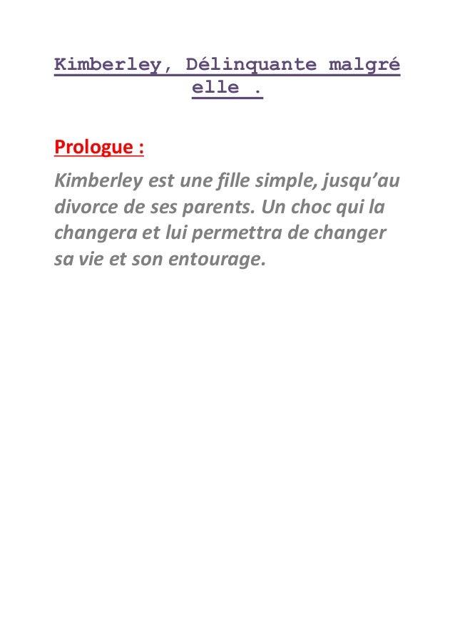 Kimberley, Délinquante malgré elle . Prologue : Kimberley est une fille simple, jusqu'au divorce de ses parents. Un choc q...