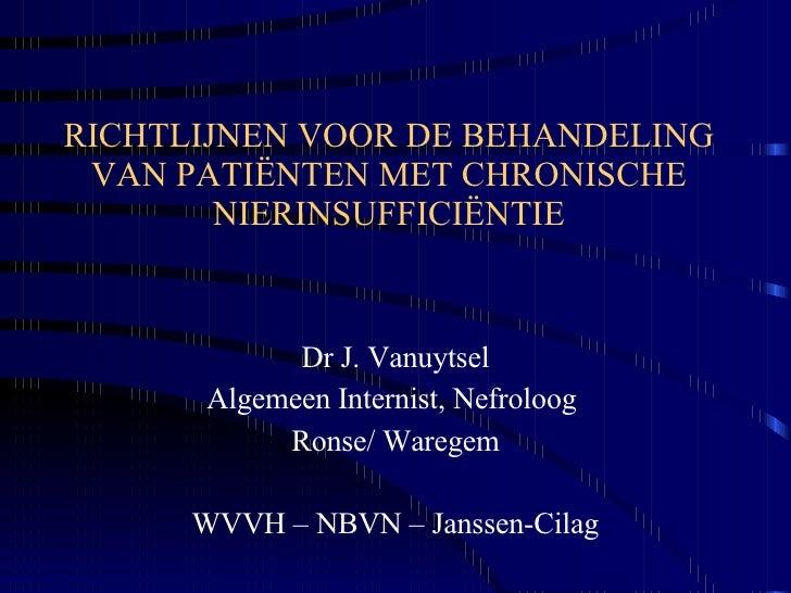 RICHTLIJNEN VOOR DE BEHANDELING VAN PATIËNTEN MET CHRONISCHE NIERINSUFFICIËNTIE Dr J. Vanuytsel Algemeen Internist, Nefrol...