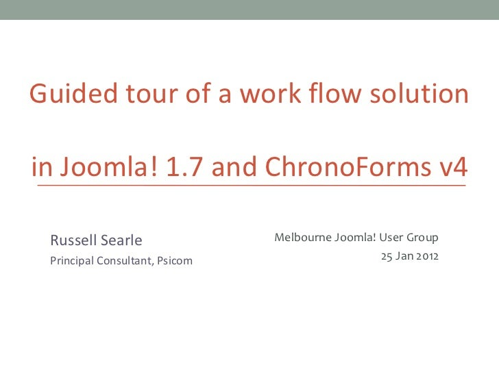 Guided tour of a work flow solution in  Joomla! 1.7 and ChronoForms v4 Russell Searle Principal Consultant, Psicom Melbour...