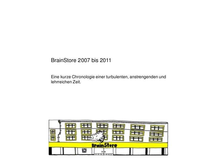 BrainStore 2007 bis 2011Eine kurze Chronologie einer turbulenten, anstrengenden undlehrreichen Zeit.