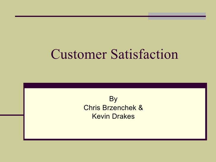 Customer Satisfaction By Chris Brzenchek & Kevin Drakes