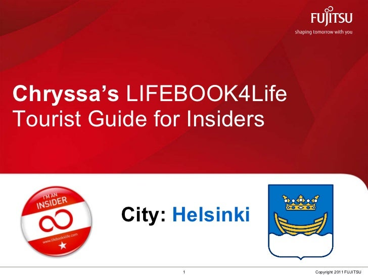 Chryssa's  LIFEBOOK4Life  Tourist Guide for Insiders 1 Copyright 2011 FUJITSU City:  Helsinki