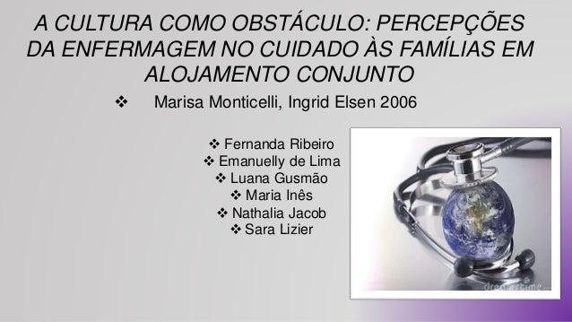 A CULTURA COMO OBSTÁCULO: PERCEPÇÕES  DA ENFERMAGEM NO CUIDADO ÀS FAMÍLIAS EM  ALOJAMENTO CONJUNTO   Marisa Monticelli, I...