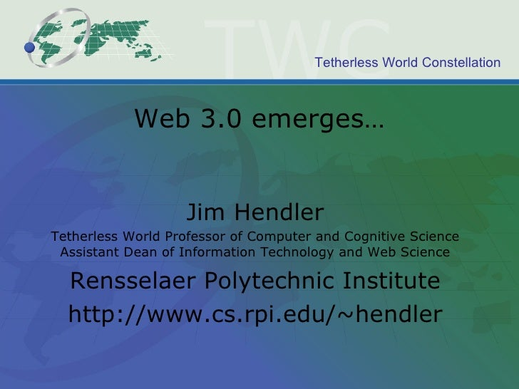 Web 3.0 emerges… Jim Hendler Tetherless World Professor of Computer and Cognitive Science Assistant Dean of Information Te...